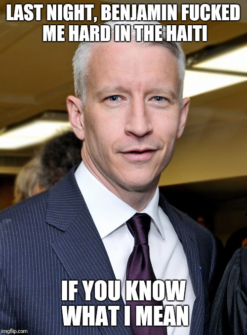 I Gave Him a Rimjob in His El Salvador | LAST NIGHT, BENJAMIN F**KED ME HARD IN THE HAITI IF YOU KNOW WHAT I MEAN | image tagged in anderson cooper,shithole,gay,anal sex,haiti,cnn | made w/ Imgflip meme maker