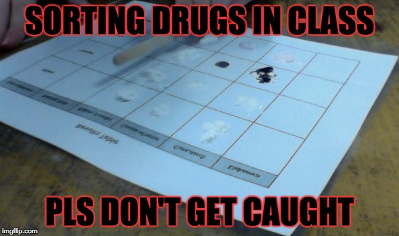 SORTING DRUGS IN CLASS PLS DON'T GET CAUGHT | image tagged in drugs are bad | made w/ Imgflip meme maker