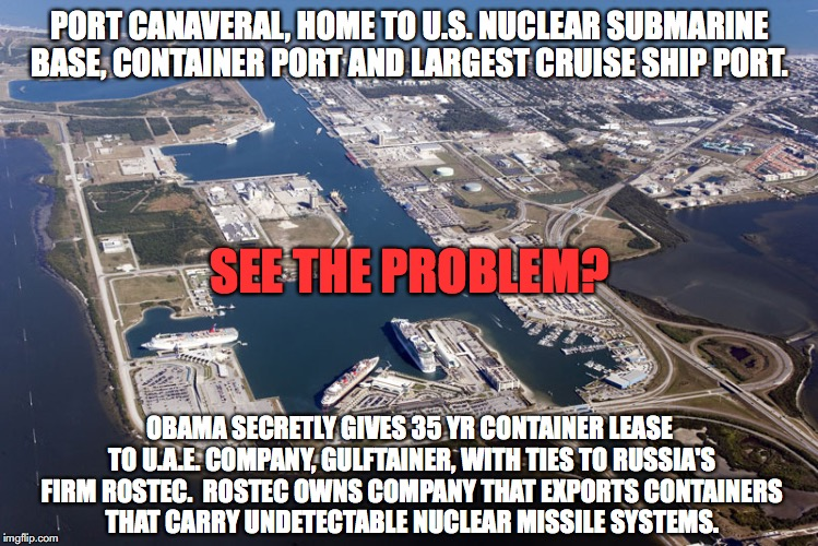 PORT CANAVERAL, HOME TO U.S. NUCLEAR SUBMARINE BASE, CONTAINER PORT AND LARGEST CRUISE SHIP PORT. SEE THE PROBLEM? OBAMA SECRETLY GIVES 35 YR CONTAINER LEASE TO U.A.E. COMPANY, GULFTAINER, WITH TIES TO RUSSIA'S FIRM ROSTEC.  ROSTEC OWNS COMPANY THAT EXPORTS CONTAINERS THAT CARRY UNDETECTABLE NUCLEAR MISSILE SYSTEMS. | made w/ Imgflip meme maker