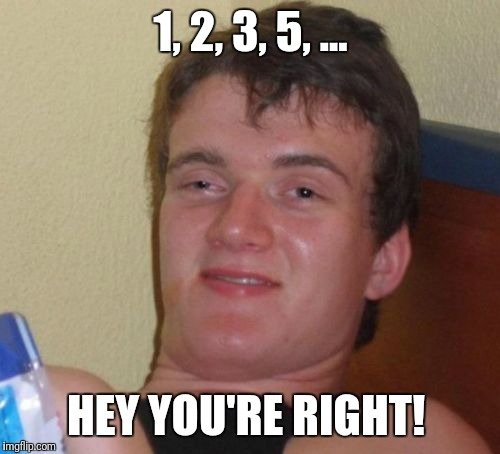 10 Guy Meme | 1, 2, 3, 5, ... HEY YOU'RE RIGHT! | image tagged in memes,10 guy | made w/ Imgflip meme maker