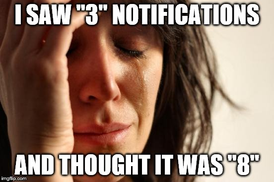 "First World Problems Meme | I SAW ""3"" NOTIFICATIONS AND THOUGHT IT WAS ""8"" 