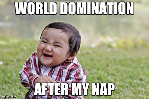 Evil Toddler Meme | WORLD DOMINATION AFTER MY NAP | image tagged in memes,evil toddler | made w/ Imgflip meme maker