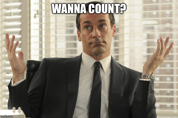Don Draper Whats Up | WANNA COUNT? | image tagged in don draper whats up | made w/ Imgflip meme maker
