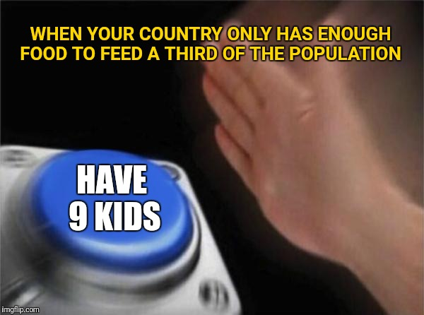 Blank Nut Button Meme | WHEN YOUR COUNTRY ONLY HAS ENOUGH FOOD TO FEED A THIRD OF THE POPULATION HAVE 9 KIDS | image tagged in memes,blank nut button | made w/ Imgflip meme maker