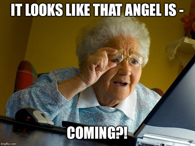 Grandma Finds The Internet Meme | IT LOOKS LIKE THAT ANGEL IS - COMING?! | image tagged in memes,grandma finds the internet | made w/ Imgflip meme maker