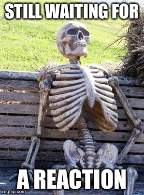 Waiting Skeleton Meme | STILL WAITING FOR A REACTION | image tagged in memes,waiting skeleton | made w/ Imgflip meme maker