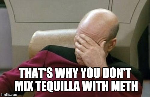 Captain Picard Facepalm Meme | THAT'S WHY YOU DON'T MIX TEQUILLA WITH METH | image tagged in memes,captain picard facepalm | made w/ Imgflip meme maker