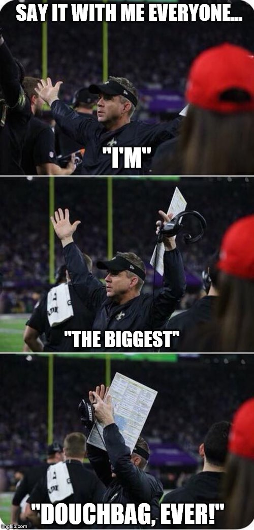 "Sean Peyton is a D-BAG, taunts Vikings fans, winning with 25 seconds to go...loses! | SAY IT WITH ME EVERYONE... ""DOUCHBAG, EVER!"" ""I'M"" ""THE BIGGEST"" 