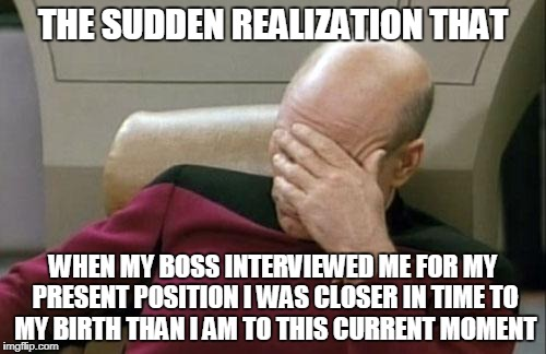 and I ain't young | THE SUDDEN REALIZATION THAT WHEN MY BOSS INTERVIEWED ME FOR MY PRESENT POSITION I WAS CLOSER IN TIME TO MY BIRTH THAN I AM TO THIS CURRENT M | image tagged in memes,captain picard facepalm,job,aging | made w/ Imgflip meme maker