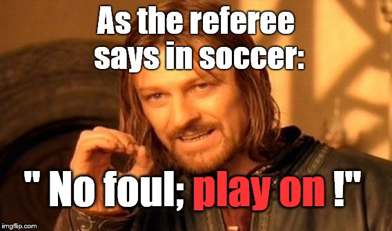 "One Does Not Simply stop playing because YOU thought there was a foul on the playing field. It isn't a foul 'til the Ref says so | As the referee says in soccer: "" No foul; play on !"" play on 