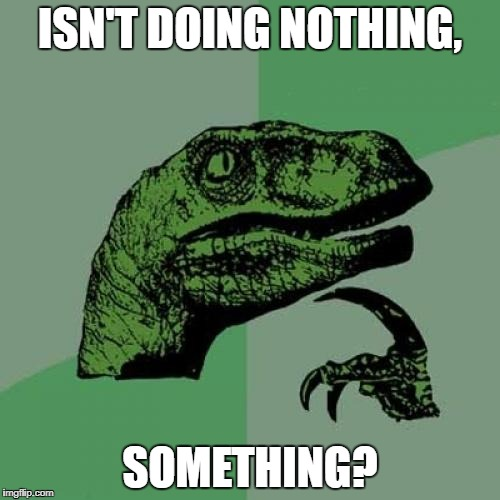 Philosoraptor Meme | ISN'T DOING NOTHING, SOMETHING? | image tagged in memes,philosoraptor | made w/ Imgflip meme maker