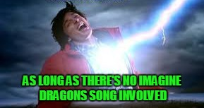 AS LONG AS THERE'S NO IMAGINE DRAGONS SONG INVOLVED | made w/ Imgflip meme maker