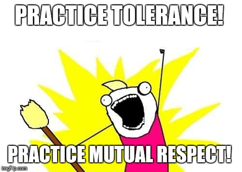 X All The Y Meme | PRACTICE TOLERANCE! PRACTICE MUTUAL RESPECT! | image tagged in memes,x all the y | made w/ Imgflip meme maker