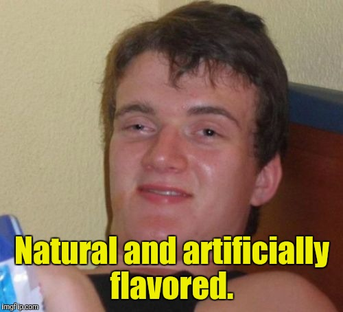 10 Guy Meme | Natural and artificially flavored. | image tagged in memes,10 guy | made w/ Imgflip meme maker