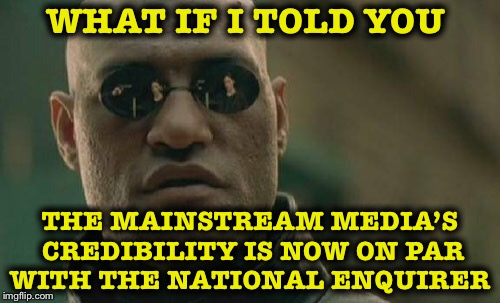 Journalism is officially dead... | WHAT IF I TOLD YOU THE MAINSTREAM MEDIA'S CREDIBILITY IS NOW ON PAR WITH THE NATIONAL ENQUIRER | image tagged in memes,matrix morpheus,journalism,national enquirer,media | made w/ Imgflip meme maker