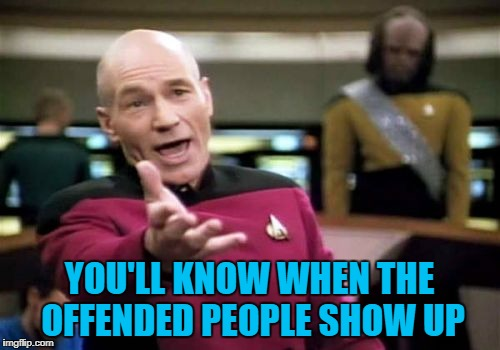 Picard Wtf Meme | YOU'LL KNOW WHEN THE OFFENDED PEOPLE SHOW UP | image tagged in memes,picard wtf | made w/ Imgflip meme maker