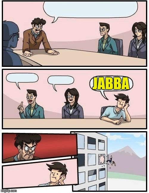 Boardroom Meeting Suggestion Meme | JABBA | image tagged in memes,boardroom meeting suggestion | made w/ Imgflip meme maker