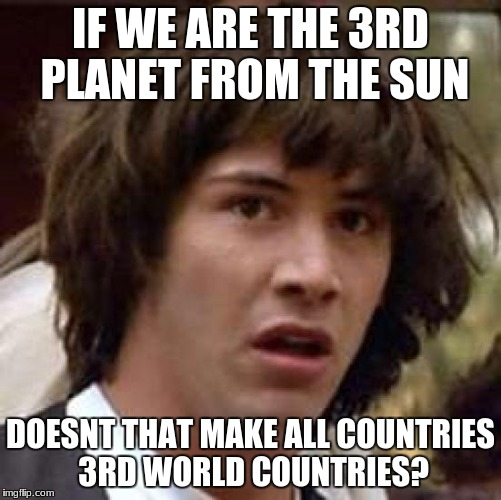 Conspiracy Keanu | IF WE ARE THE 3RD PLANET FROM THE SUN DOESNT THAT MAKE ALL COUNTRIES 3RD WORLD COUNTRIES? | image tagged in memes,conspiracy keanu | made w/ Imgflip meme maker