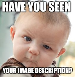 Skeptical Baby Meme | HAVE YOU SEEN YOUR IMAGE DESCRIPTION? | image tagged in memes,skeptical baby | made w/ Imgflip meme maker