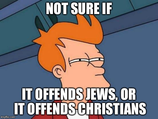 Futurama Fry Meme | NOT SURE IF IT OFFENDS JEWS, OR IT OFFENDS CHRISTIANS | image tagged in memes,futurama fry | made w/ Imgflip meme maker
