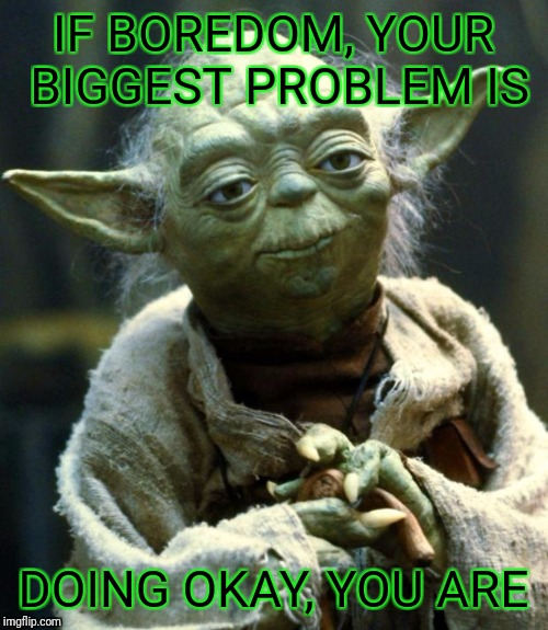 When people complain that they are bored | IF BOREDOM, YOUR BIGGEST PROBLEM IS DOING OKAY, YOU ARE | image tagged in memes,star wars yoda | made w/ Imgflip meme maker