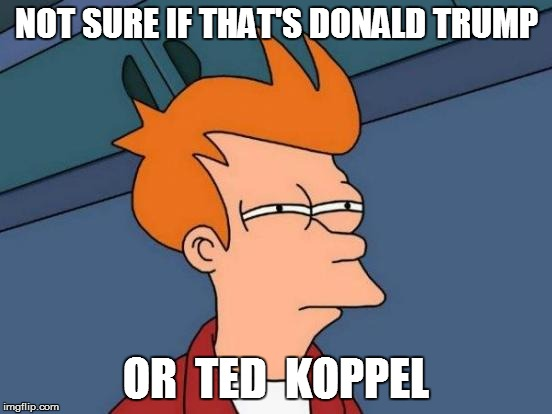 Futurama Fry Meme | NOT SURE IF THAT'S DONALD TRUMP OR  TED  KOPPEL | image tagged in memes,futurama fry | made w/ Imgflip meme maker