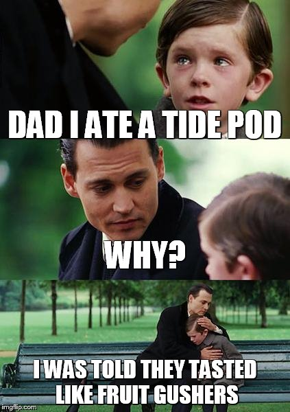 Finding Neverland Meme | DAD I ATE A TIDE POD WHY? I WAS TOLD THEY TASTED LIKE FRUIT GUSHERS | image tagged in memes,finding neverland | made w/ Imgflip meme maker