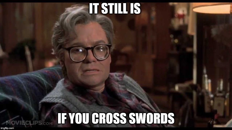 IT STILL IS IF YOU CROSS SWORDS | made w/ Imgflip meme maker