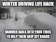 Snow Storm | WINTER DRIVING LIFE HACK HAMMER NAILS INTO YOUR TIRES TO HELP THEM GRIP ICY ROADS | image tagged in snow storm | made w/ Imgflip meme maker