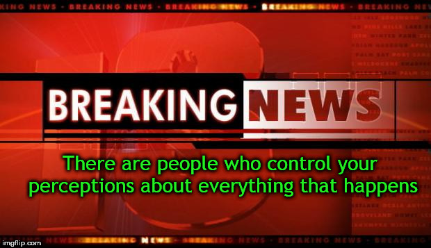 breaking news | There are people who control your perceptions about everything that happens | image tagged in breaking news | made w/ Imgflip meme maker