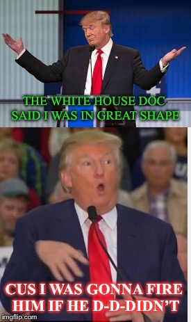 Fit for Service...? | THE WHITE HOUSE DOC SAID I WAS IN GREAT SHAPE CUS I WAS GONNA FIRE HIM IF HE D-D-DIDN'T | image tagged in donald trump | made w/ Imgflip meme maker