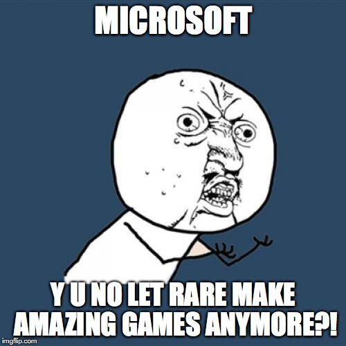 Seriously, @#$% you, Microsoft, for what you did to Rare. | MICROSOFT Y U NO LET RARE MAKE AMAZING GAMES ANYMORE?! | image tagged in memes,y u no,funny,rare,microsoft | made w/ Imgflip meme maker