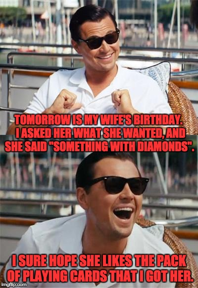 "Actually, she may be looking for a club and a spade. | TOMORROW IS MY WIFE'S BIRTHDAY.  I ASKED HER WHAT SHE WANTED, AND SHE SAID ""SOMETHING WITH DIAMONDS"". I SURE HOPE SHE LIKES THE PACK OF PLAY 