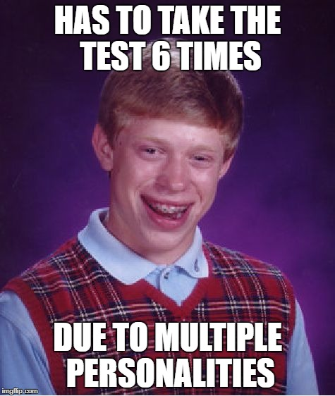 Bad Luck Brian Meme | HAS TO TAKE THE TEST 6 TIMES DUE TO MULTIPLE PERSONALITIES | image tagged in memes,bad luck brian | made w/ Imgflip meme maker