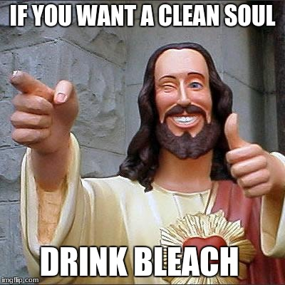 i thought you guyz would like this one  | IF YOU WANT A CLEAN SOUL DRINK BLEACH | image tagged in memes,buddy christ | made w/ Imgflip meme maker