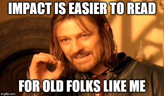 One Does Not Simply Meme | IMPACT IS EASIER TO READ FOR OLD FOLKS LIKE ME | image tagged in memes,one does not simply | made w/ Imgflip meme maker