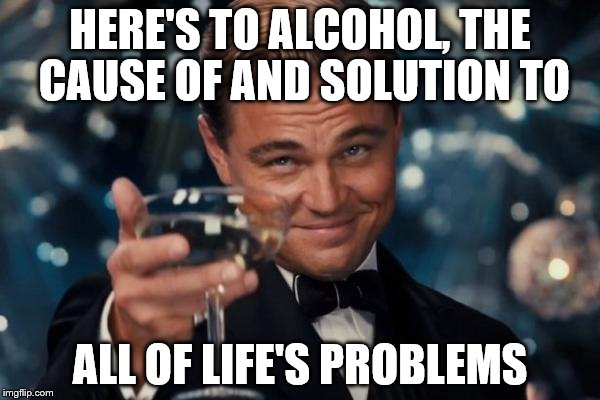 Tell me I'm wrong | HERE'S TO ALCOHOL, THE CAUSE OF AND SOLUTION TO ALL OF LIFE'S PROBLEMS | image tagged in memes,leonardo dicaprio cheers,alcohol | made w/ Imgflip meme maker