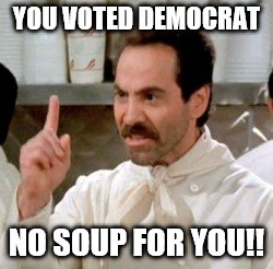 soup nazi | YOU VOTED DEMOCRAT NO SOUP FOR YOU!! | image tagged in payback | made w/ Imgflip meme maker