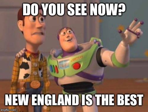 X, X Everywhere Meme | DO YOU SEE NOW? NEW ENGLAND IS THE BEST | image tagged in memes,x x everywhere | made w/ Imgflip meme maker