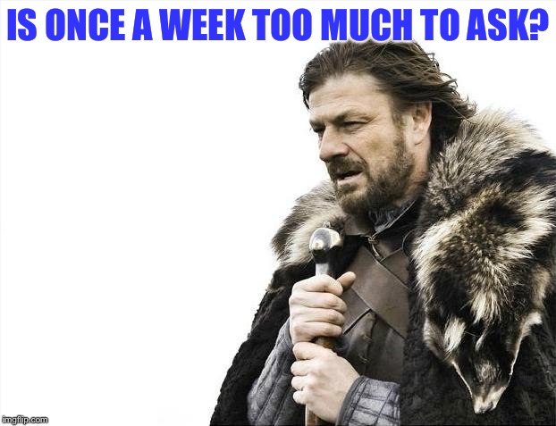 Brace Yourselves X is Coming Meme | IS ONCE A WEEK TOO MUCH TO ASK? | image tagged in memes,brace yourselves x is coming | made w/ Imgflip meme maker