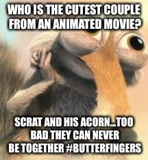 WHO IS THE CUTEST COUPLE FROM AN ANIMATED MOVIE? SCRAT AND HIS ACORN...TOO BAD THEY CAN NEVER BE TOGETHER #BUTTERFINGERS | image tagged in ice age squirrel in love | made w/ Imgflip meme maker
