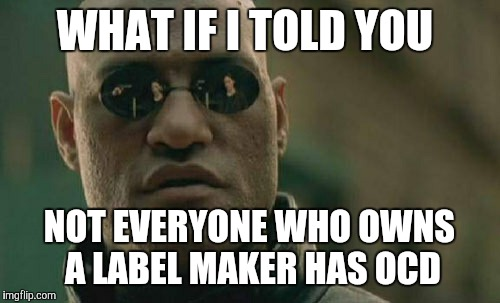 But then again, not everyone with OCD owns a label maker.  | WHAT IF I TOLD YOU NOT EVERYONE WHO OWNS A LABEL MAKER HAS OCD | image tagged in memes,matrix morpheus,label maker,ocd | made w/ Imgflip meme maker