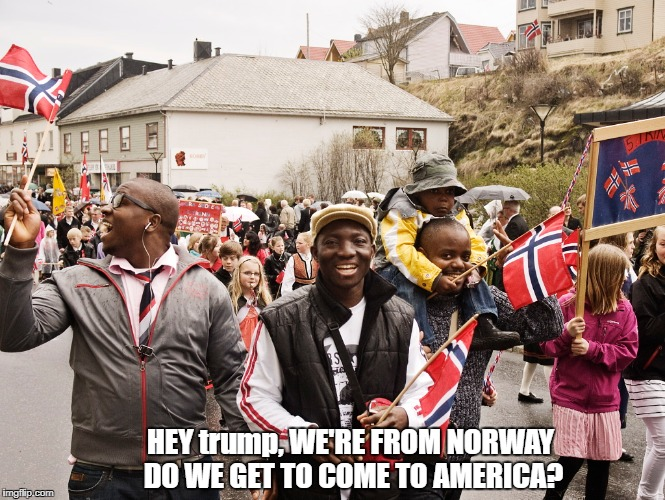 Not everyone in Norway, Normay, is White, So trump, do these Norwegians get to come to America? | HEY trump, WE'RE FROM NORWAY DO WE GET TO COME TO AMERICA? | image tagged in norway,normay,immigration,immigration reform,trump unfit unqualified dangerous,shithole | made w/ Imgflip meme maker