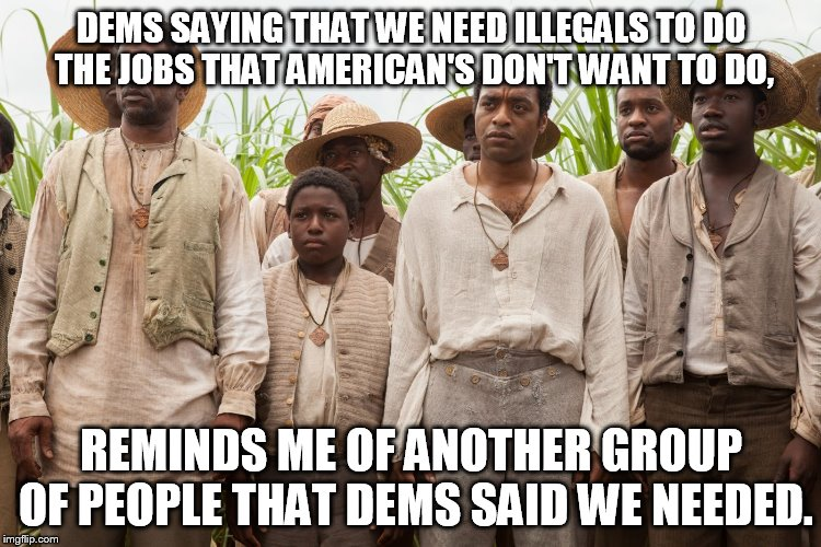 Same excuse, new generation | DEMS SAYING THAT WE NEED ILLEGALS TO DO THE JOBS THAT AMERICAN'S DON'T WANT TO DO, REMINDS ME OF ANOTHER GROUP OF PEOPLE THAT DEMS SAID WE N | image tagged in slavery,liberal hypocrisy,illegal immigration | made w/ Imgflip meme maker