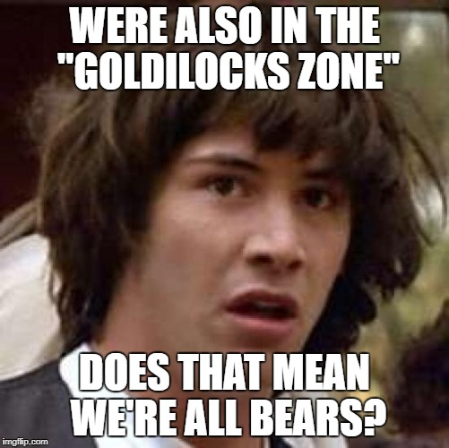 "WERE ALSO IN THE ""GOLDILOCKS ZONE"" DOES THAT MEAN WE'RE ALL BEARS? 