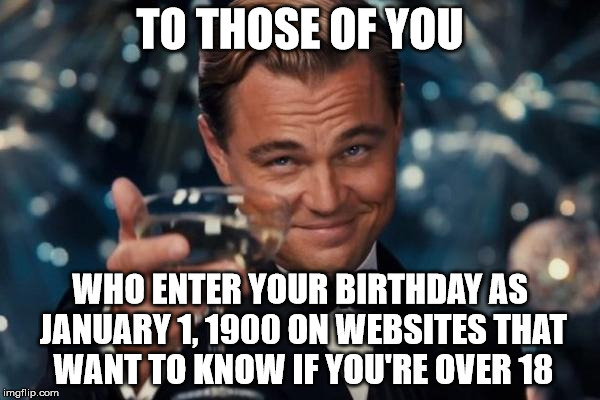 Leonardo Dicaprio Cheers Meme | TO THOSE OF YOU WHO ENTER YOUR BIRTHDAY AS JANUARY 1, 1900 ON WEBSITES THAT WANT TO KNOW IF YOU'RE OVER 18 | image tagged in memes,leonardo dicaprio cheers | made w/ Imgflip meme maker