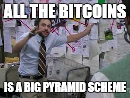 conspiracy theory | ALL THE BITCOINS IS A BIG PYRAMID SCHEME | image tagged in conspiracy theory | made w/ Imgflip meme maker