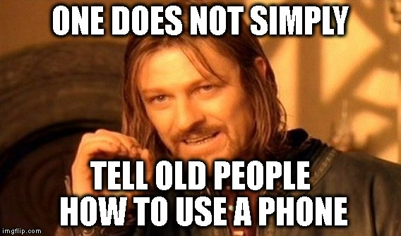 One Does Not Simply Meme | ONE DOES NOT SIMPLY TELL OLD PEOPLE HOW TO USE A PHONE | image tagged in memes,one does not simply | made w/ Imgflip meme maker