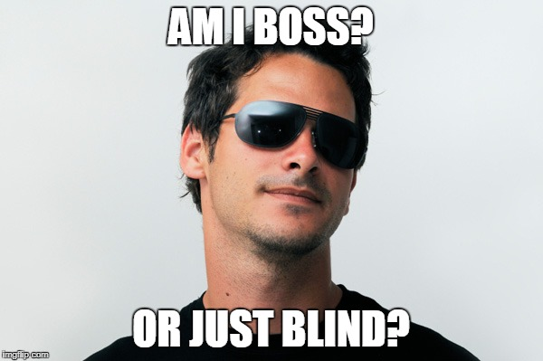 AM I BOSS? OR JUST BLIND? | made w/ Imgflip meme maker