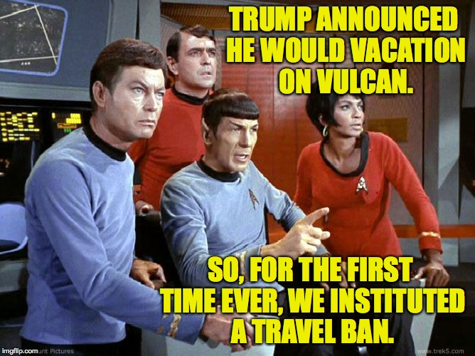 Vulcan travel ban. | TRUMP ANNOUNCED HE WOULD VACATION ON VULCAN. SO, FOR THE FIRST TIME EVER, WE INSTITUTED A TRAVEL BAN. | image tagged in memes,trump,travel ban,star trek,spock | made w/ Imgflip meme maker